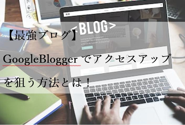 【最強ブログ】GoogleBloggerでアクセスアップを狙う方法とは!