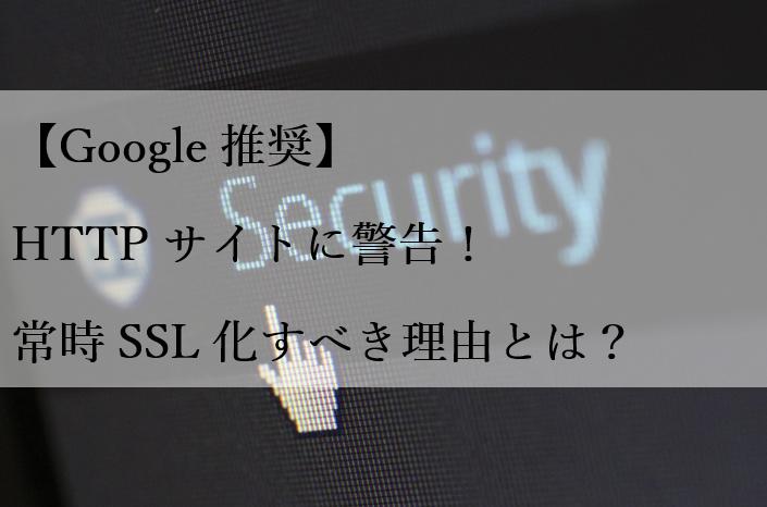 【Google推奨】HTTPサイトに警告!常時SSL化すべき理由とは?