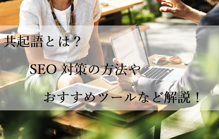 共起語とは?SEO対策の方法やおすすめツールなど解説!